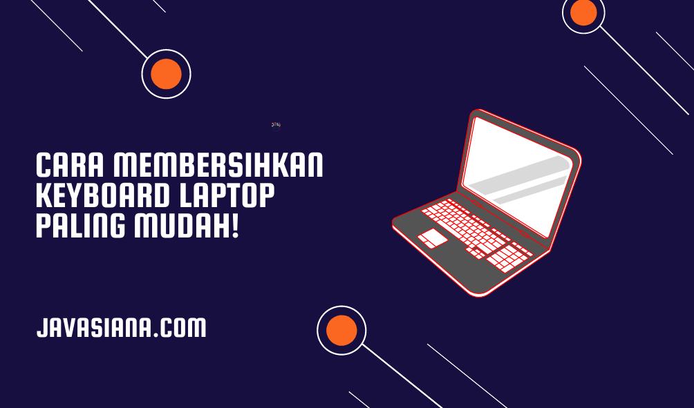 Cara Membersihkan Keyboard Laptop